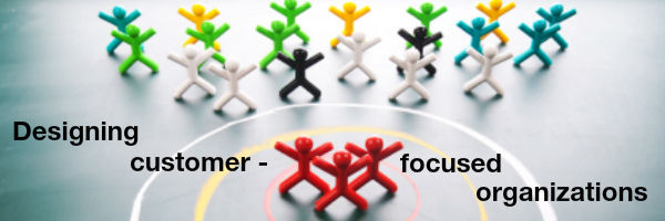 Designing customer focused organizations